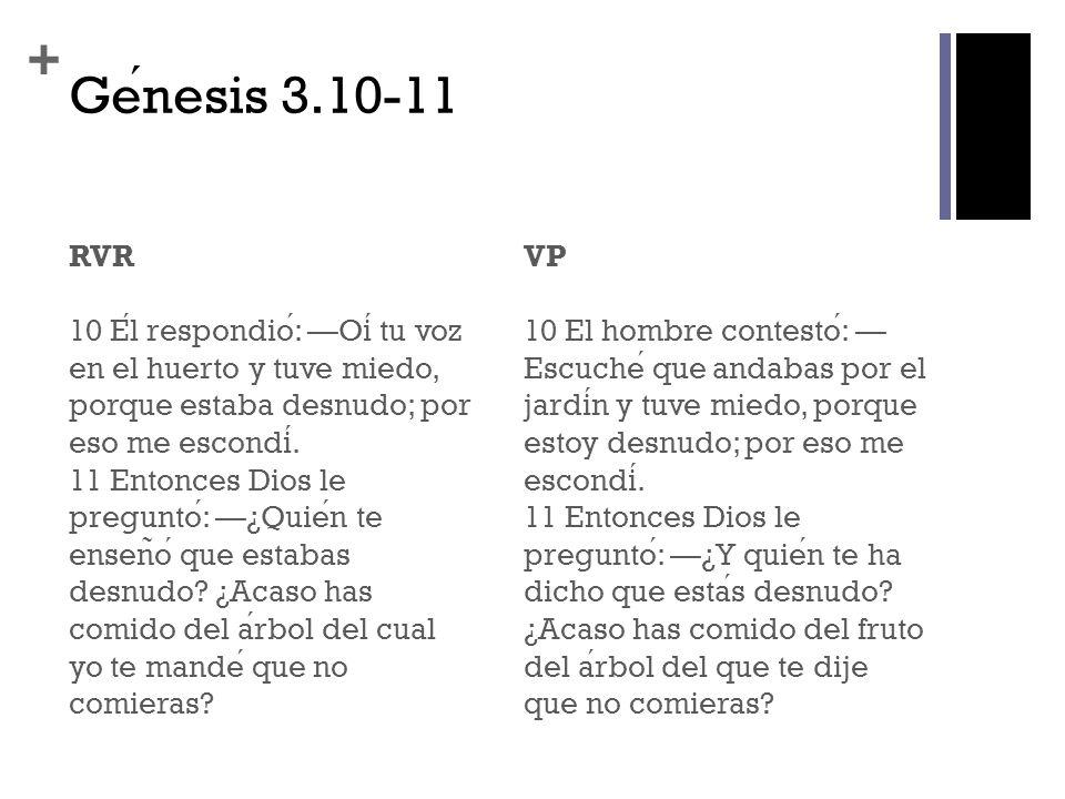 + Genesis 3.10-11 RVR 10 El respondio: Oi tu voz en el huerto y tuve miedo, porque estaba desnudo; por eso me escondi. 11 Entonces Dios le pregunto: ¿