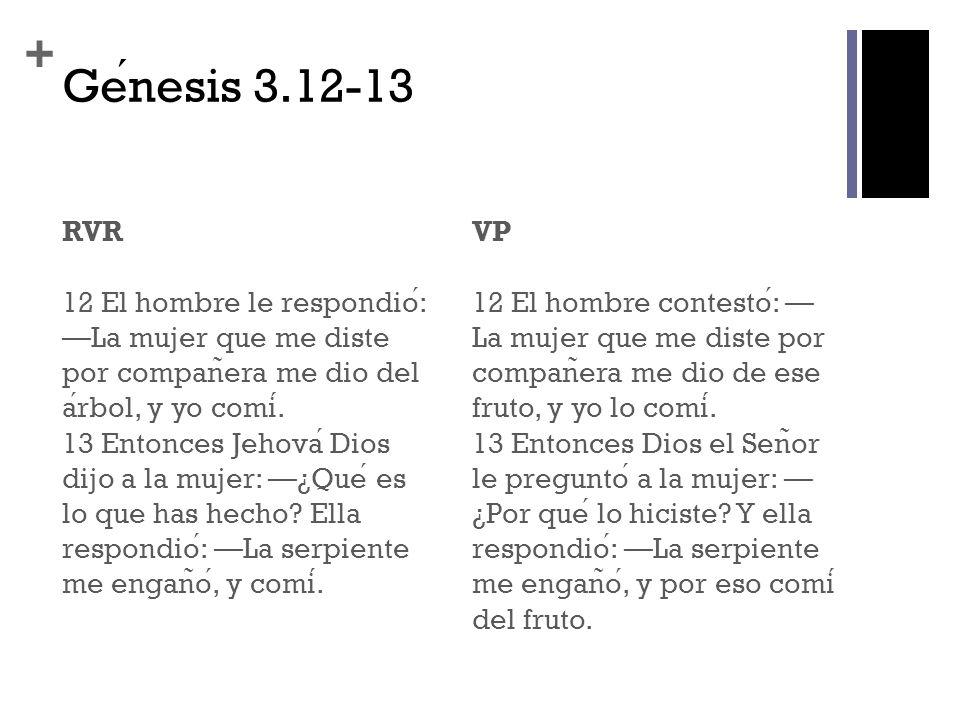 + Genesis 3.12-13 RVR 12 El hombre le respondio: La mujer que me diste por compan ̃ era me dio del arbol, y yo comi. 13 Entonces Jehova Dios dijo a la