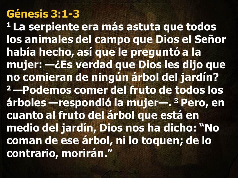 Génesis 3:1-3 1 La serpiente era más astuta que todos los animales del campo que Dios el Señor había hecho, así que le preguntó a la mujer: ¿Es verdad que Dios les dijo que no comieran de ningún árbol del jardín.