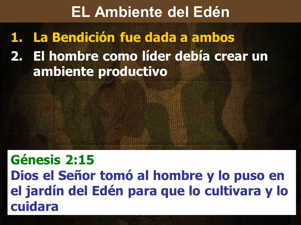 1.La Bendición fue dada a ambos 2.El hombre como líder debía crear un ambiente productivo Génesis 2:15 Dios el Señor tomó al hombre y lo puso en el jardín del Edén para que lo cultivara y lo cuidara EL Ambiente del Edén