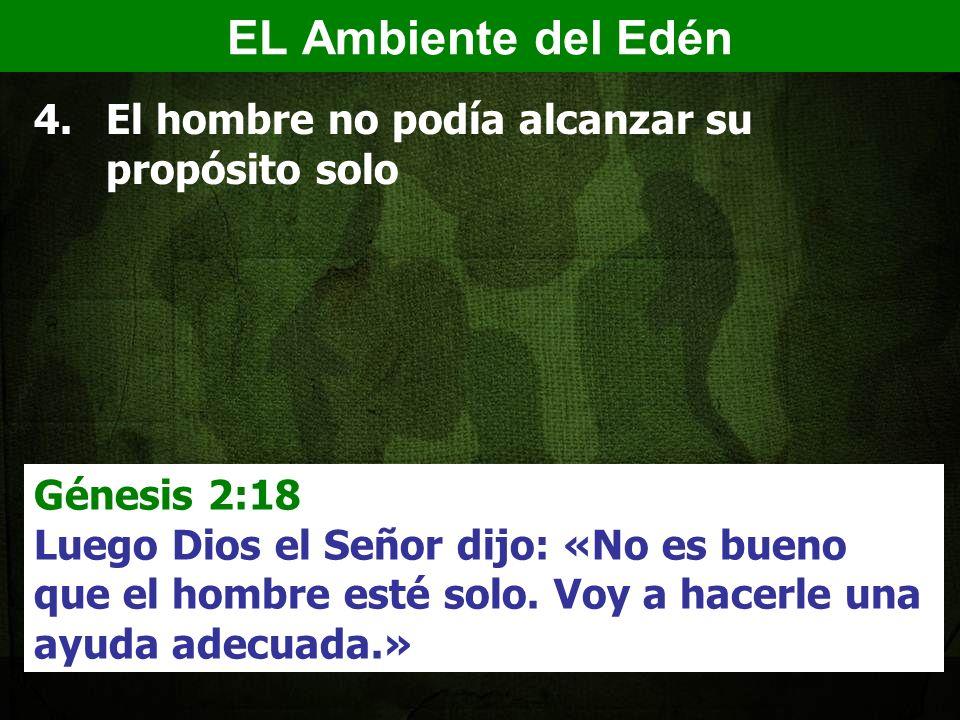 4.El hombre no podía alcanzar su propósito solo Génesis 2:18 Luego Dios el Señor dijo: «No es bueno que el hombre esté solo.