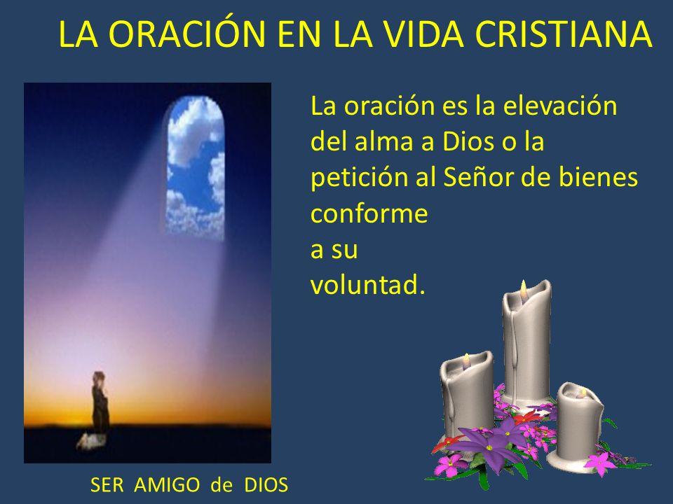 LA ORACIÓN EN LA VIDA CRISTIANA La oración es la elevación del alma a Dios o la petición al Señor de bienes conforme a su voluntad. SER AMIGO de DIOS