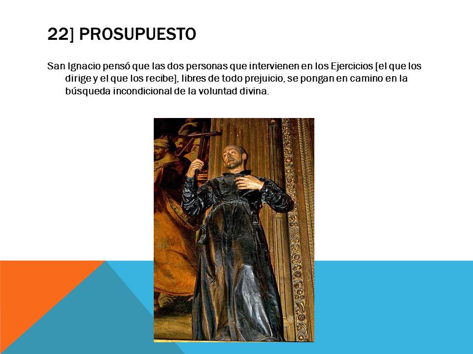 22] PROSUPUESTO San Ignacio pensó que las dos personas que intervienen en los Ejercicios [el que los dirige y el que los recibe], libres de todo preju
