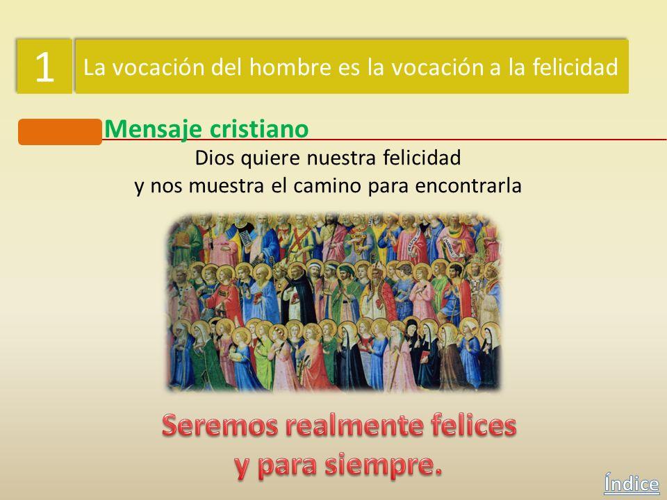 1 1 La vocación del hombre es la vocación a la felicidad Mensaje cristiano Dios quiere nuestra felicidad y nos muestra el camino para encontrarla