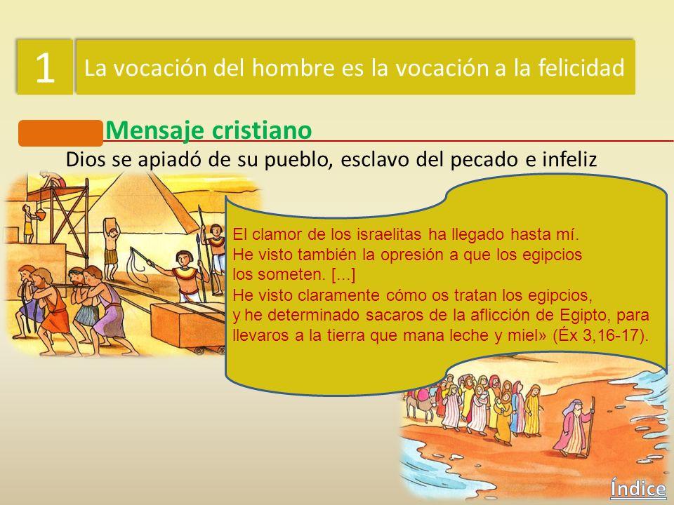 1 1 La vocación del hombre es la vocación a la felicidad Mensaje cristiano Dios se apiadó de su pueblo, esclavo del pecado e infeliz