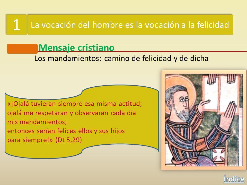1 1 La vocación del hombre es la vocación a la felicidad Mensaje cristiano Los mandamientos: camino de felicidad y de dicha «Guarda los preceptos y lo