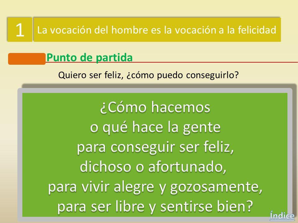 1 1 La vocación del hombre es la vocación a la felicidad Punto de partida Quiero ser feliz, ¿cómo puedo conseguirlo?