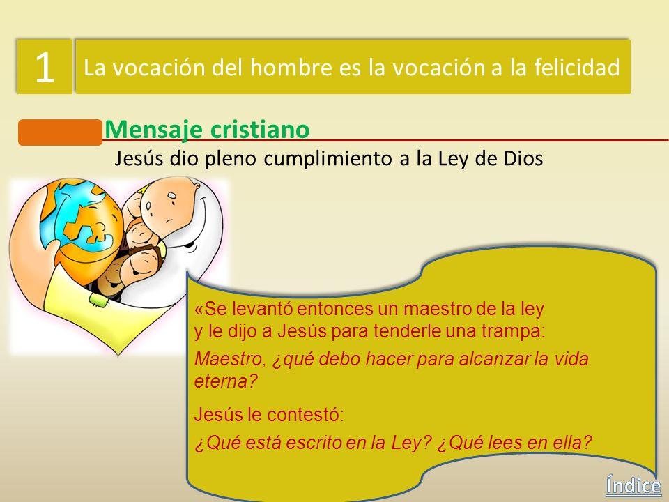 1 1 La vocación del hombre es la vocación a la felicidad Mensaje cristiano Jesús dio pleno cumplimiento a la Ley de Dios Jesús, que no vino a abolir l