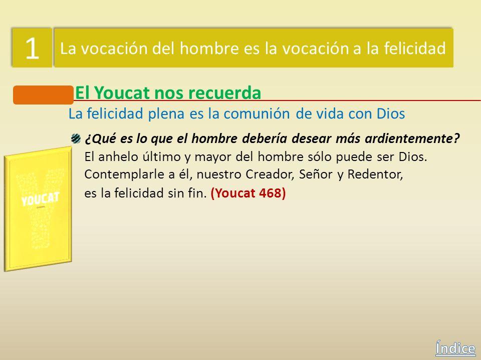 1 1 La vocación del hombre es la vocación a la felicidad El Youcat nos recuerda La felicidad plena es la comunión de vida con Dios ¿Qué es la bienaven