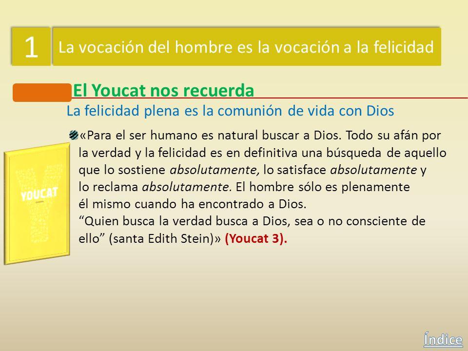 1 1 La vocación del hombre es la vocación a la felicidad El Youcat nos recuerda La felicidad plena es la comunión de vida con Dios ¿Qué es lo que el h