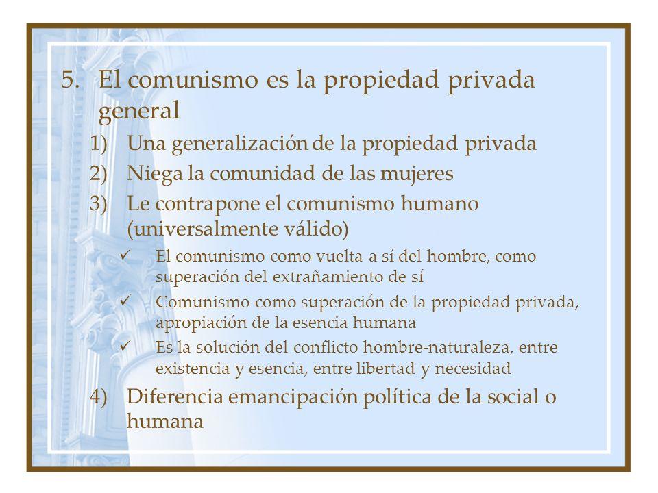 5.El comunismo es la propiedad privada general 1)Una generalización de la propiedad privada 2)Niega la comunidad de las mujeres 3)Le contrapone el com