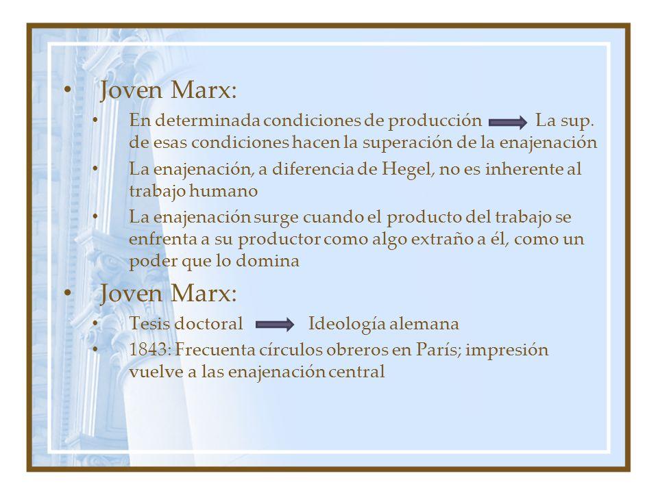 Joven Marx: En determinada condiciones de producción La sup. de esas condiciones hacen la superación de la enajenación La enajenación, a diferencia de