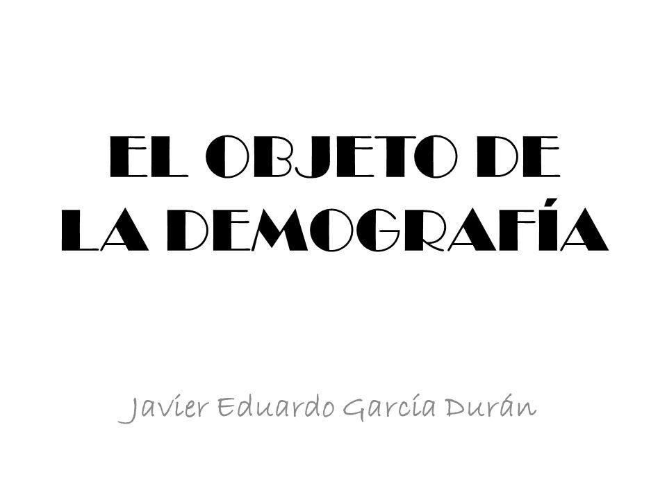 EL OBJETO DE LA DEMOGRAFÍA Javier Eduardo García Durán