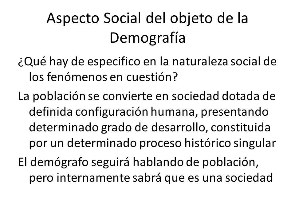 Aspecto Social del objeto de la Demografía ¿Qué hay de especifico en la naturaleza social de los fenómenos en cuestión? La población se convierte en s