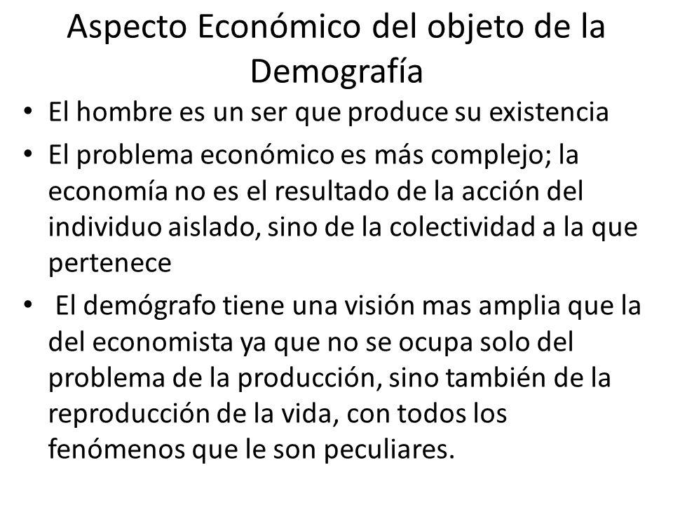 Aspecto Económico del objeto de la Demografía El hombre es un ser que produce su existencia El problema económico es más complejo; la economía no es e