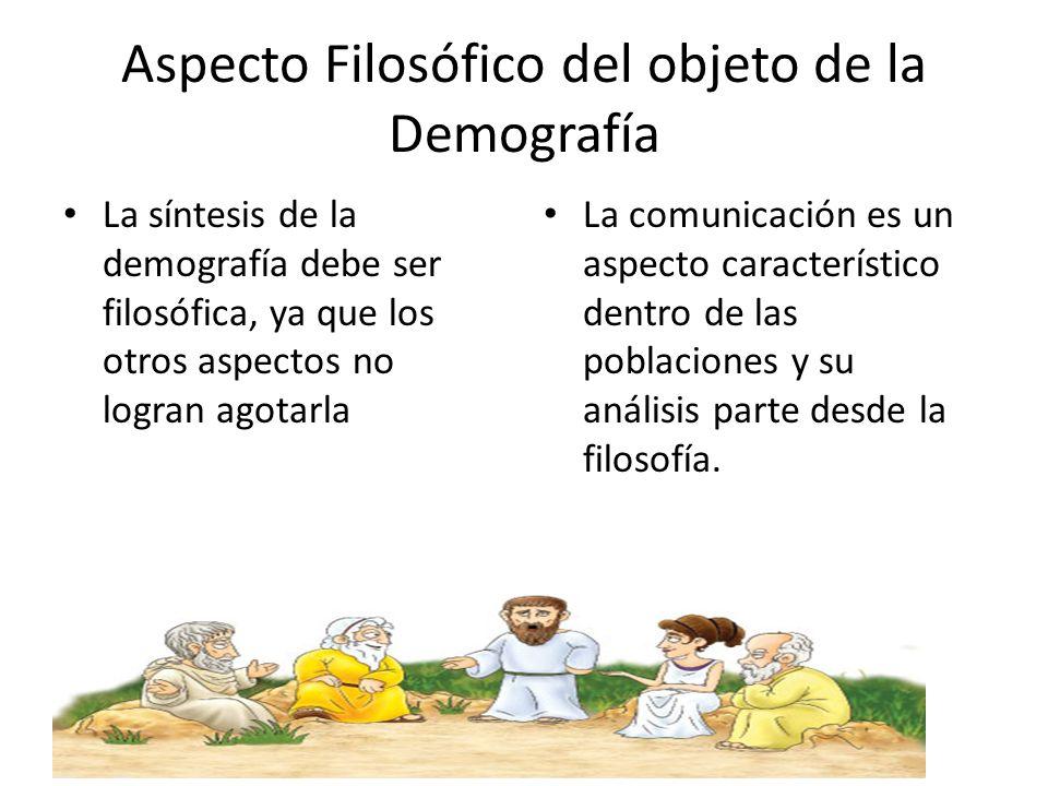 Aspecto Filosófico del objeto de la Demografía La síntesis de la demografía debe ser filosófica, ya que los otros aspectos no logran agotarla La comun