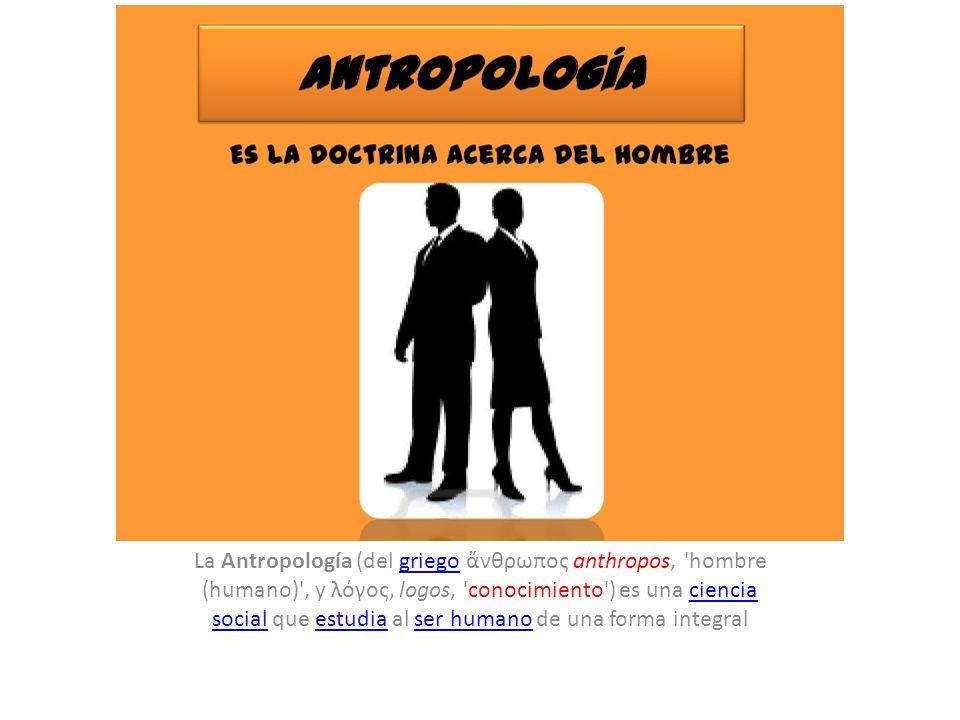 La Antropología (del griego νθρωπος anthropos, 'hombre (humano)', y λόγος, logos, 'conocimiento') es una ciencia social que estudia al ser humano de u