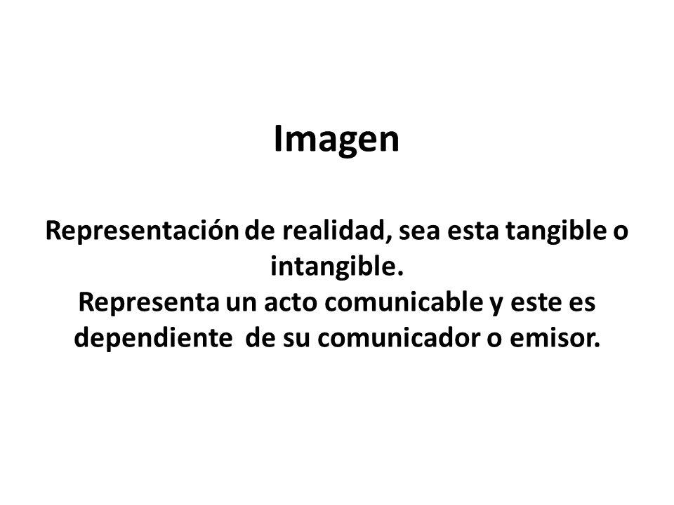 Imagen Representación de realidad, sea esta tangible o intangible. Representa un acto comunicable y este es dependiente de su comunicador o emisor.
