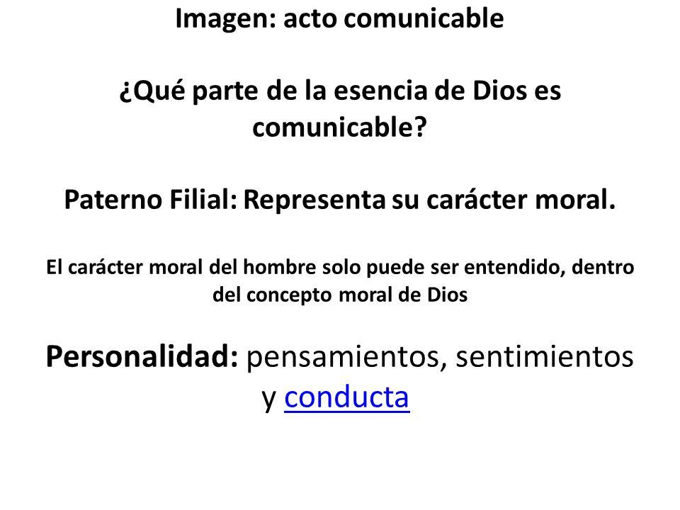 Imagen: acto comunicable ¿Qué parte de la esencia de Dios es comunicable? Paterno Filial: Representa su carácter moral. El carácter moral del hombre s