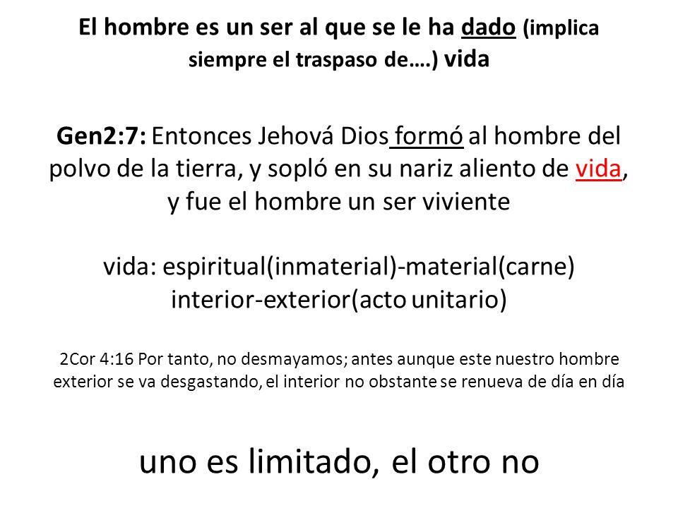 El hombre es un ser al que se le ha dado (implica siempre el traspaso de….) vida Gen2:7: Entonces Jehová Dios formó al hombre del polvo de la tierra,