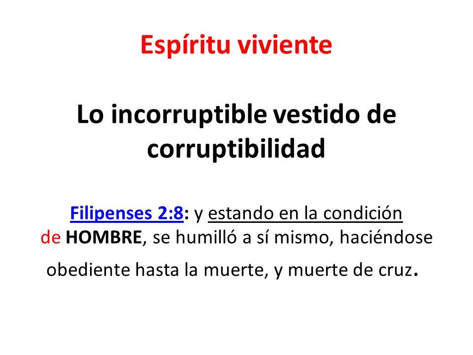 Espíritu viviente Lo incorruptible vestido de corruptibilidad Filipenses 2:8: y estando en la condición de HOMBRE, se humilló a sí mismo, haciéndose o