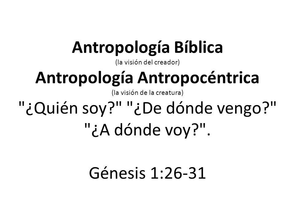 Antropología Bíblica (la visión del creador) Antropología Antropocéntrica (la visión de la creatura)