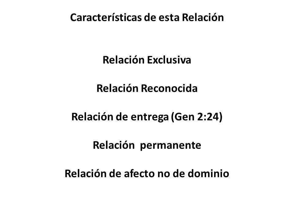 Características de esta Relación Relación Exclusiva Relación Reconocida Relación de entrega (Gen 2:24) Relación permanente Relación de afecto no de do