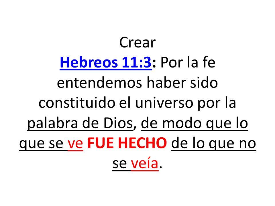 Crear Hebreos 11:3: Por la fe entendemos haber sido constituido el universo por la palabra de Dios, de modo que lo que se ve FUE HECHO de lo que no se