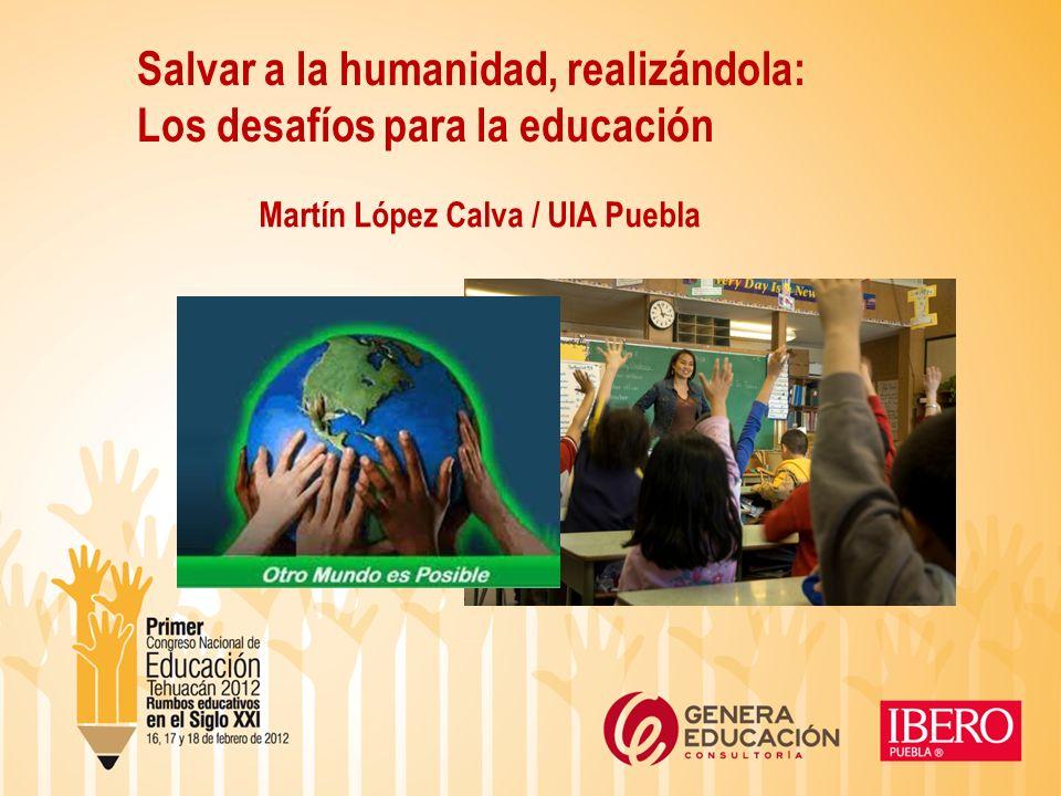 Salvar a la humanidad, realizándola: Los desafíos para la educación Martín López Calva / UIA Puebla