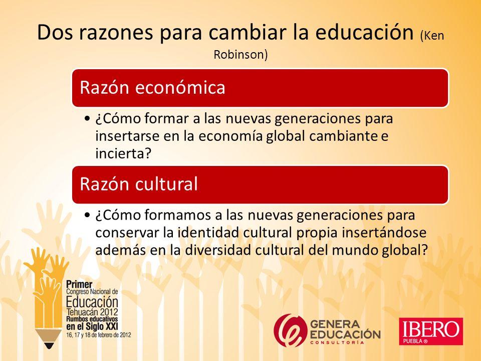 Dos razones para cambiar la educación (Ken Robinson) Razón económica ¿Cómo formar a las nuevas generaciones para insertarse en la economía global cambiante e incierta.