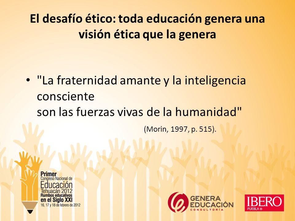 El desafío ético: toda educación genera una visión ética que la genera La fraternidad amante y la inteligencia consciente son las fuerzas vivas de la humanidad (Morin, 1997, p.