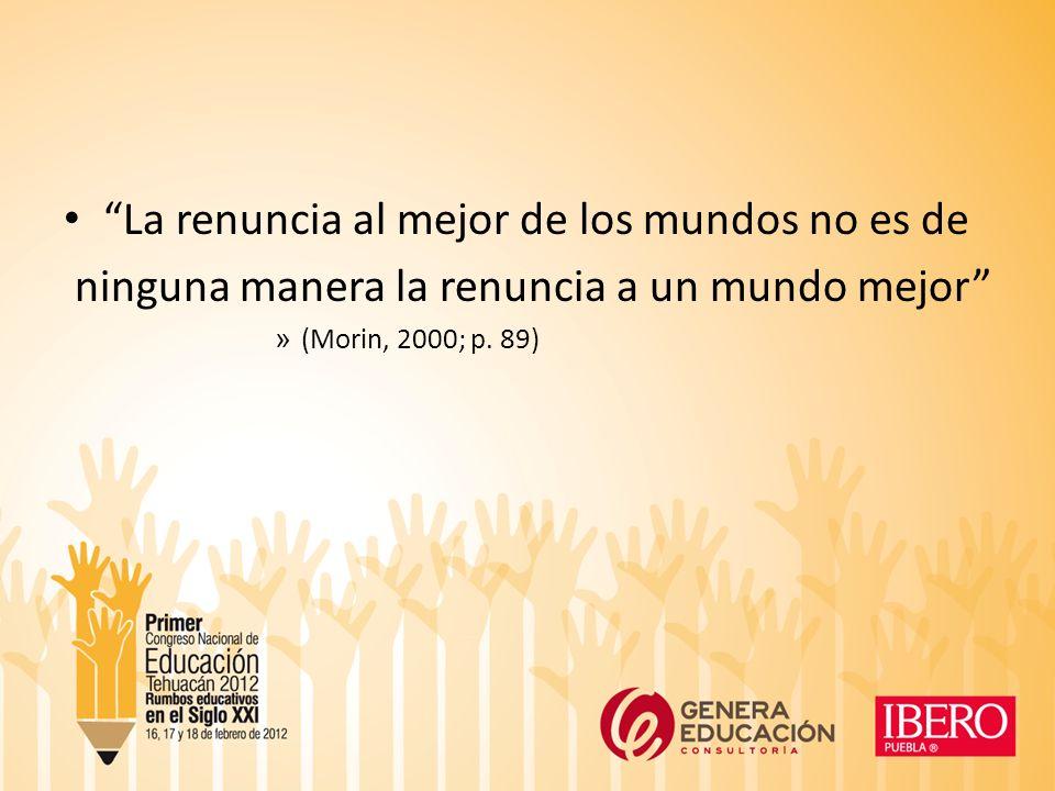 La renuncia al mejor de los mundos no es de ninguna manera la renuncia a un mundo mejor » (Morin, 2000; p.