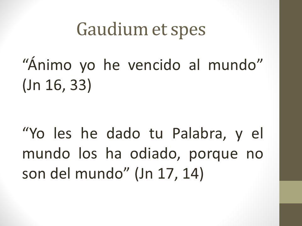 Gaudium et spes Ánimo yo he vencido al mundo (Jn 16, 33) Yo les he dado tu Palabra, y el mundo los ha odiado, porque no son del mundo (Jn 17, 14)