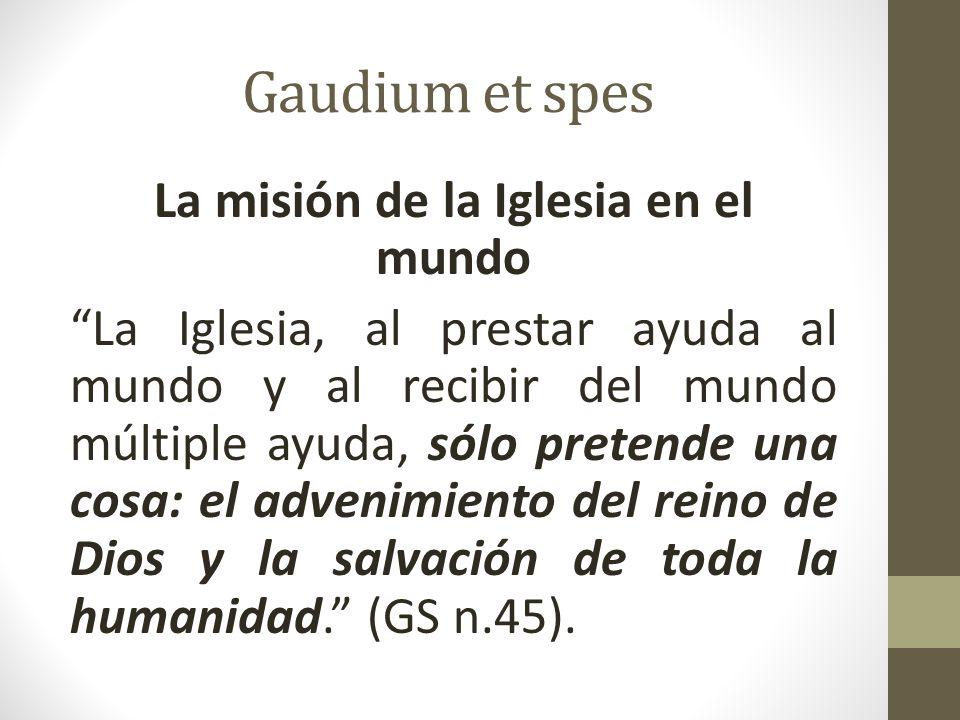 Gaudium et spes La misión de la Iglesia en el mundo La Iglesia, al prestar ayuda al mundo y al recibir del mundo múltiple ayuda, sólo pretende una cosa: el advenimiento del reino de Dios y la salvación de toda la humanidad.