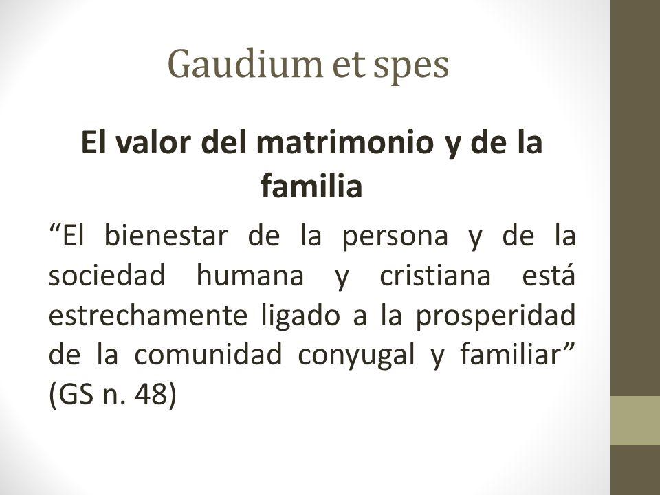 Gaudium et spes El valor del matrimonio y de la familia El bienestar de la persona y de la sociedad humana y cristiana está estrechamente ligado a la prosperidad de la comunidad conyugal y familiar (GS n.