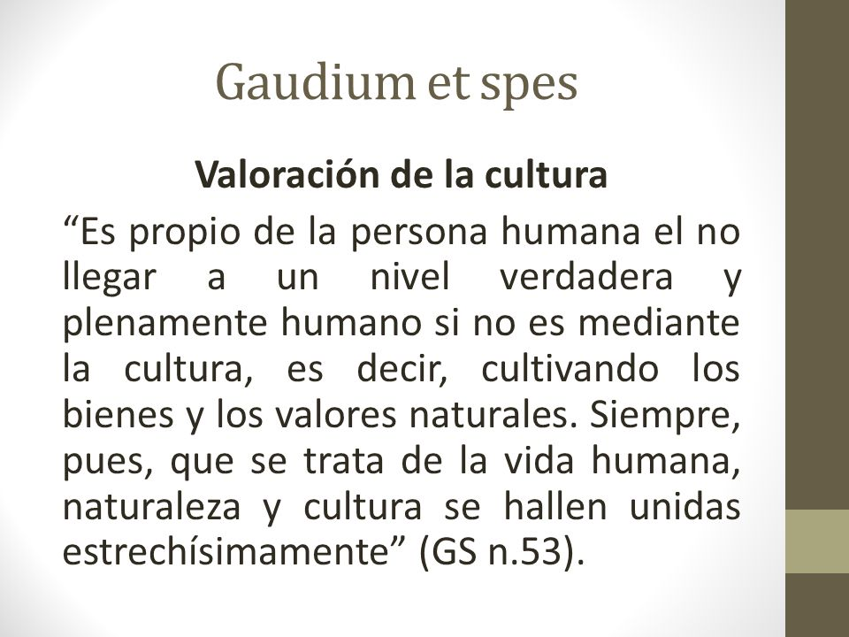 Gaudium et spes Valoración de la cultura Es propio de la persona humana el no llegar a un nivel verdadera y plenamente humano si no es mediante la cultura, es decir, cultivando los bienes y los valores naturales.