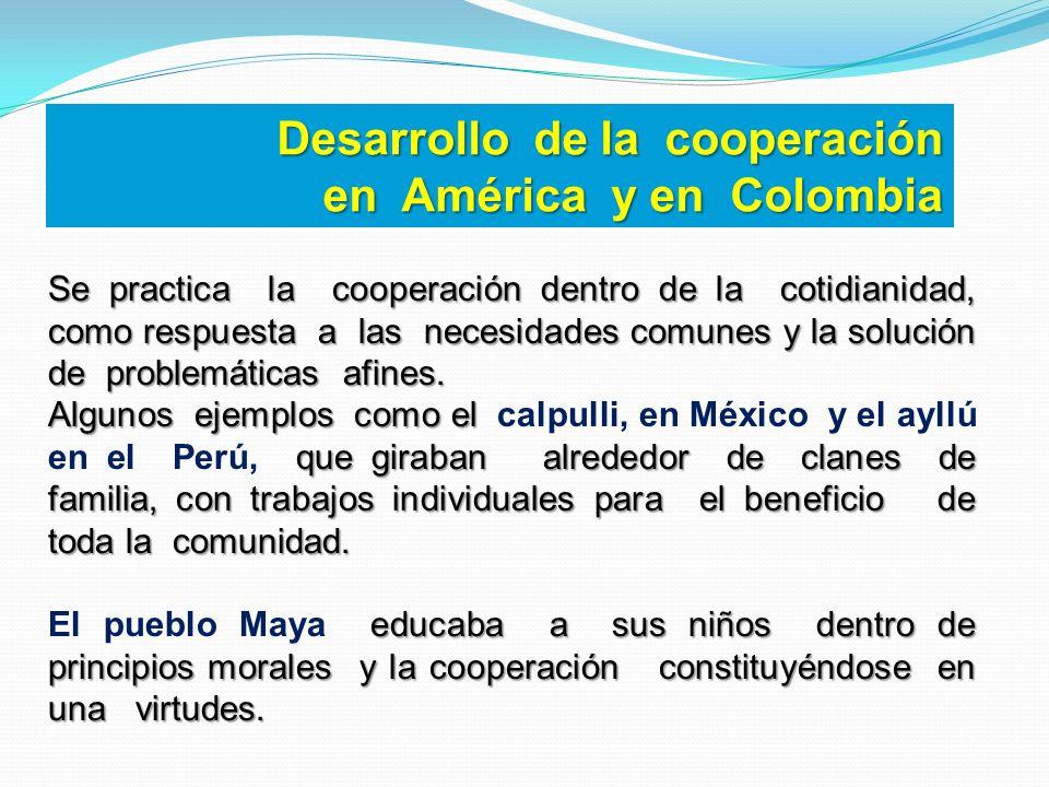 Desarrollo de la cooperación en América y en Colombia Se practica la cooperación dentro de la cotidianidad, como respuesta a las necesidades comunes y