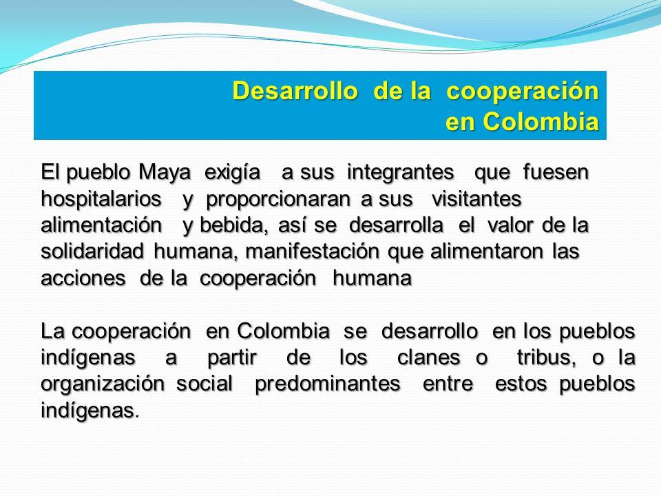 Desarrollo de la cooperación en Colombia El pueblo Maya exigía a sus integrantes que fuesen hospitalarios y proporcionaran a sus visitantes alimentaci
