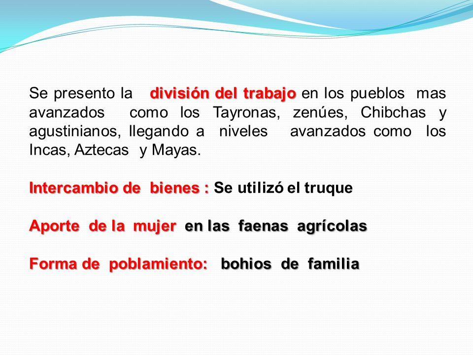 división del trabajo Se presento la división del trabajo en los pueblos mas avanzados como los Tayronas, zenúes, Chibchas y agustinianos, llegando a n