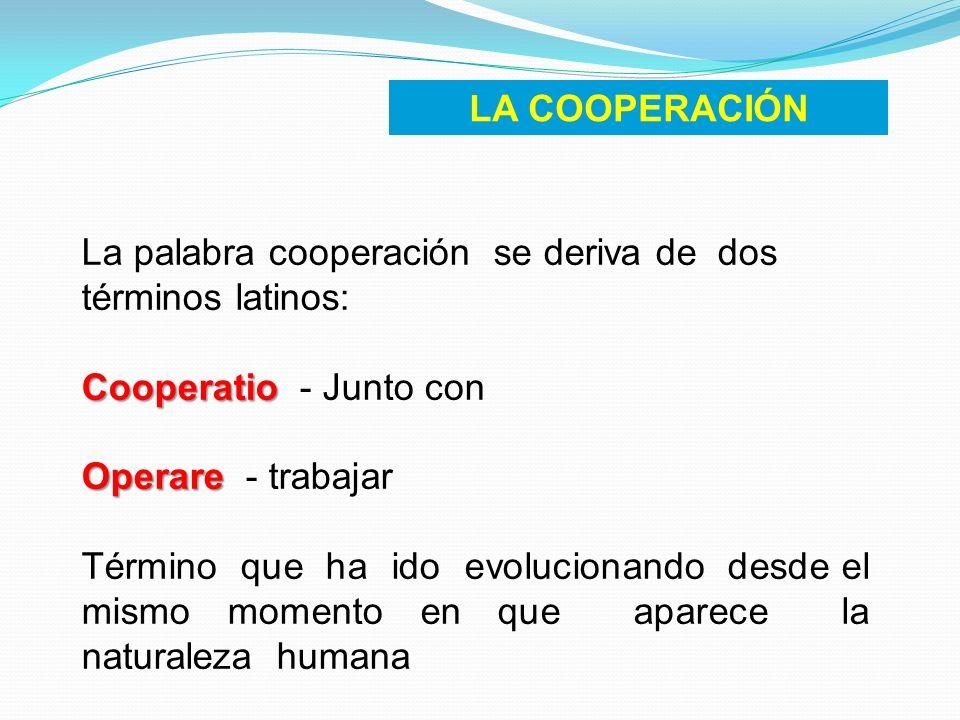 LA COOPERACIÓN La palabra cooperación se deriva de dos términos latinos: Cooperatio Cooperatio - Junto con Operare Operare - trabajar Término que ha i