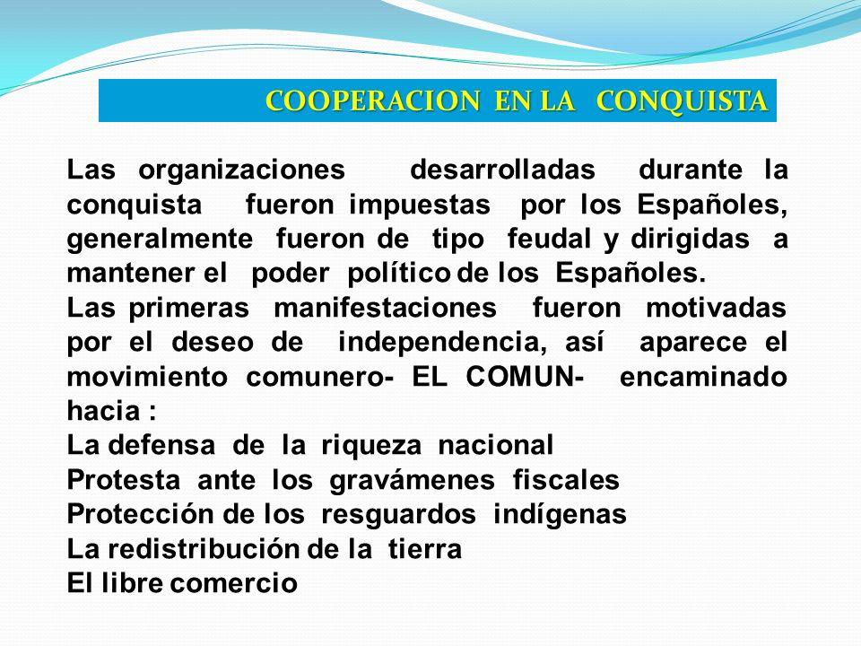 COOPERACION EN LA CONQUISTA Las organizaciones desarrolladas durante la conquista fueron impuestas por los Españoles, generalmente fueron de tipo feud