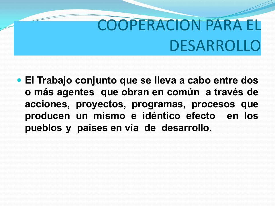 COOPERACION PARA EL DESARROLLO El Trabajo conjunto que se lleva a cabo entre dos o más agentes que obran en común a través de acciones, proyectos, pro