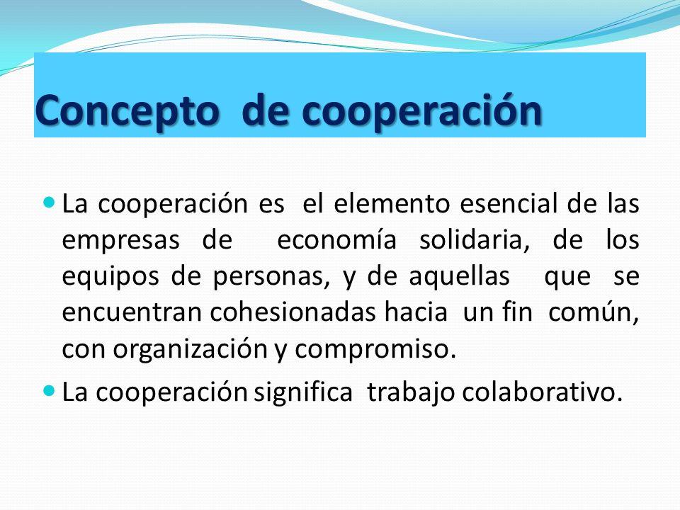 Concepto de cooperación La cooperación es el elemento esencial de las empresas de economía solidaria, de los equipos de personas, y de aquellas que se