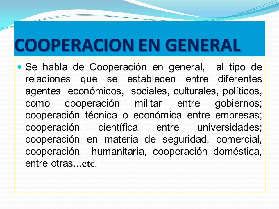 COOPERACION EN GENERAL Se habla de Cooperación en general, al tipo de relaciones que se establecen entre diferentes agentes económicos, sociales, cult