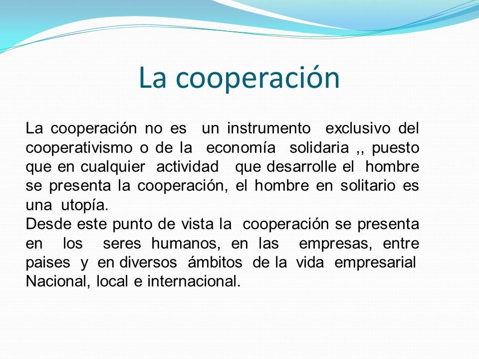 La cooperación La cooperación no es un instrumento exclusivo del cooperativismo o de la economía solidaria,, puesto que en cualquier actividad que des