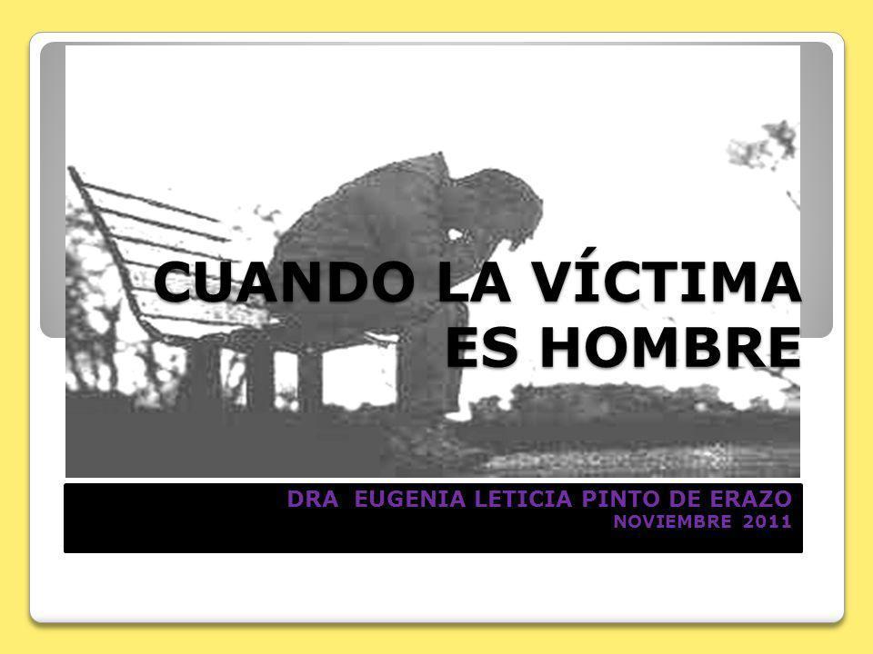 CUANDO LA VÍCTIMA ES HOMBRE DRA EUGENIA LETICIA PINTO DE ERAZO NOVIEMBRE 2011