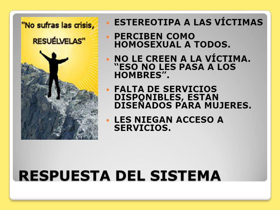 RESPUESTA DEL SISTEMA ESTEREOTIPA A LAS VÍCTIMAS PERCIBEN COMO HOMOSEXUAL A TODOS. NO LE CREEN A LA VÍCTIMA. ESO NO LES PASA A LOS HOMBRES. FALTA DE S