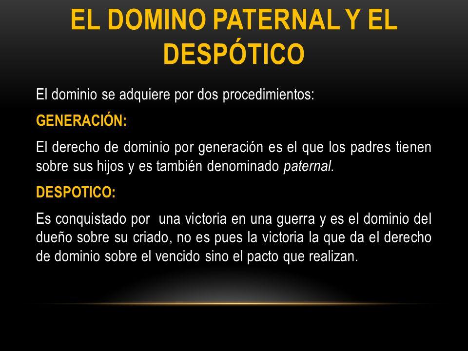 EL DOMINO PATERNAL Y EL DESPÓTICO El dominio se adquiere por dos procedimientos: GENERACIÓN: El derecho de dominio por generación es el que los padres