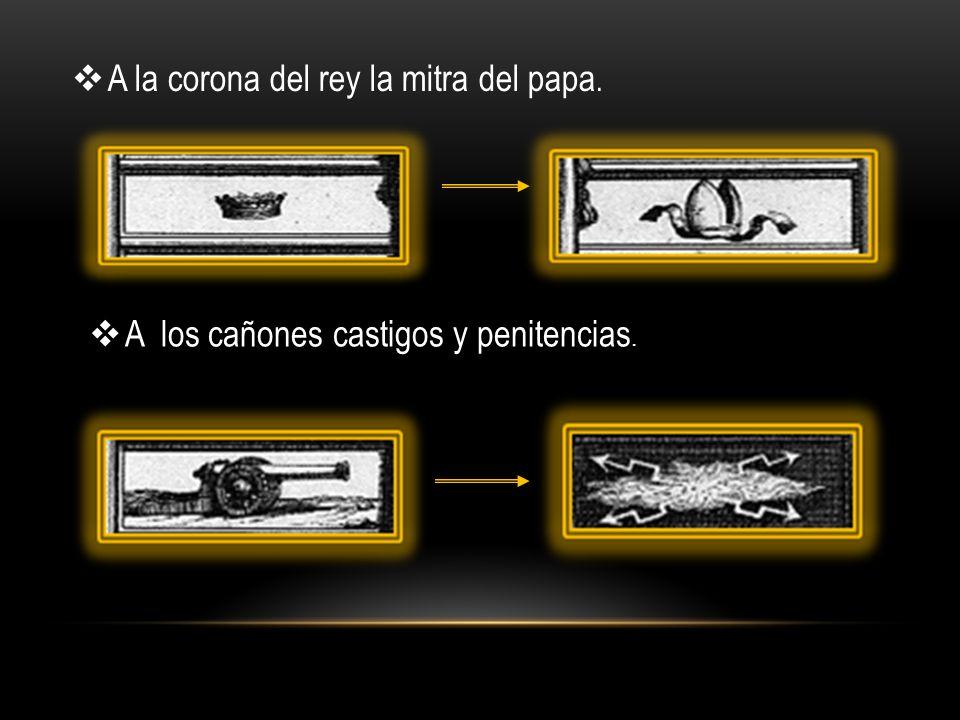 A la corona del rey la mitra del papa. A los cañones castigos y penitencias.