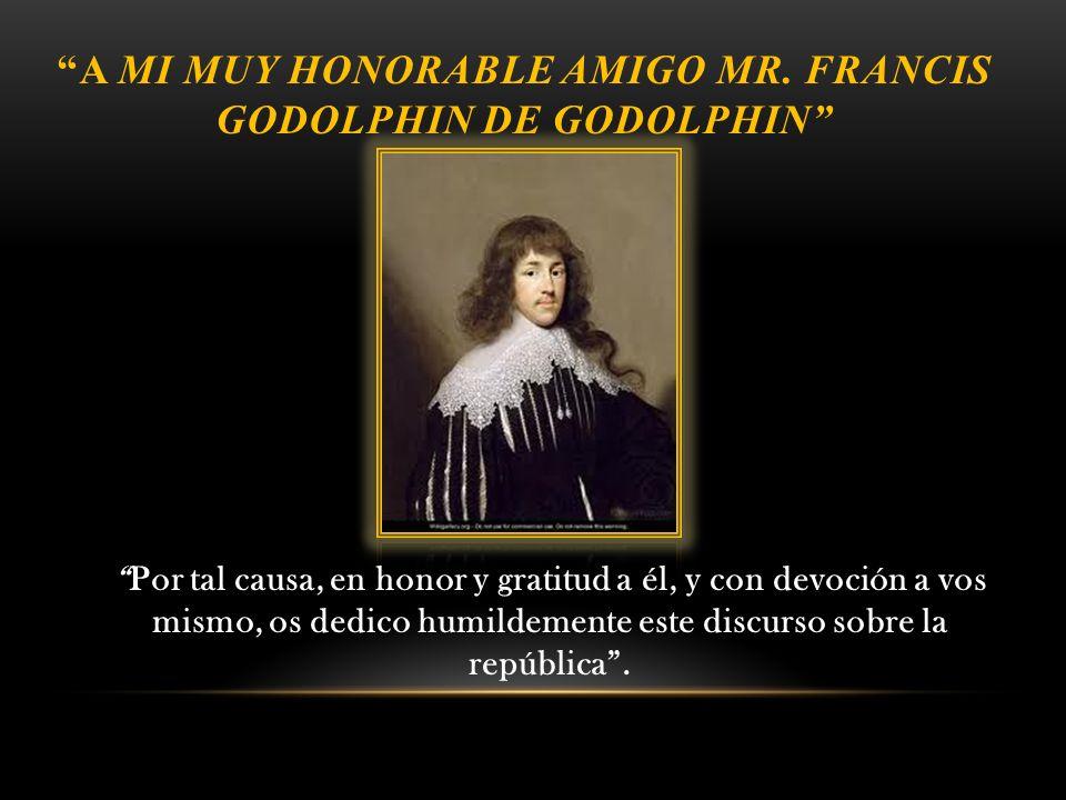 A MI MUY HONORABLE AMIGO MR. FRANCIS GODOLPHIN DE GODOLPHIN Por tal causa, en honor y gratitud a él, y con devoción a vos mismo, os dedico humildement